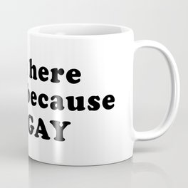 I'm here today because I'm gay Coffee Mug