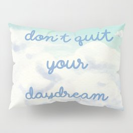 Don't Quit Your Daydream Pillow Sham