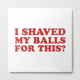 I Shaved My Balls For This, Funny Humor Offensive Quote Metal Print