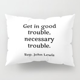 Rep. John Lewis - Get in good trouble, necessary trouble. famous quotes Pillow Sham