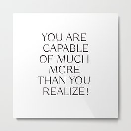 YOU ARE CAPABLE OF MUCH MORE THAN YOU REALIZE! Metal Print
