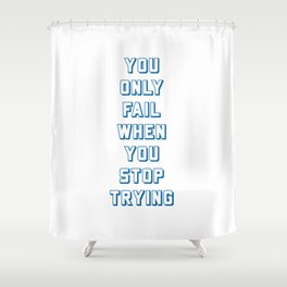 YOU ONLY FAIL WHEN YOU STOP TRYING Shower Curtain