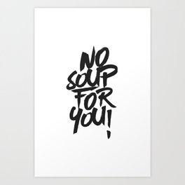 No Soup For You! Art Print
