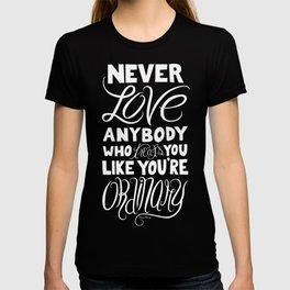 Never Love Anybody Who Treats You Like You're Ordinary T-shirt