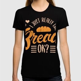 I Just Really Like Bread OK? Baking Pastry Bake Oven Snack Chef Food Bread Dessert Sweet Dough T-shirt
