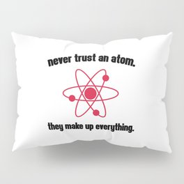 Never Trust An Atom Funny Quote Pillow Sham