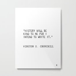 History will be kind to me for I intend to write it. Winston S. Churchill Metal Print