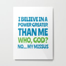 Power greater than me - my missus Metal Print