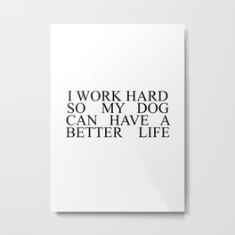 I work hard so my dog can have a better life #minimalism Metal Print