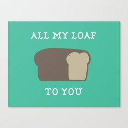 All My Loaf to You Canvas Print