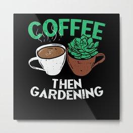 Coffee Then Gardening Metal Print