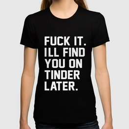 Fuck it. I'll find you on tinder later T-shirt