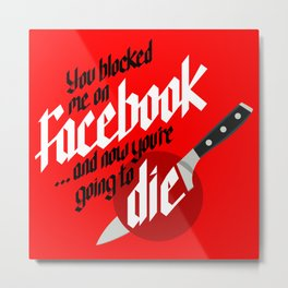 You blocked me on Facebook and now you're going to die  Metal Print