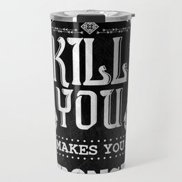What Doesn't Kill You Makes You Stronger Travel Mug