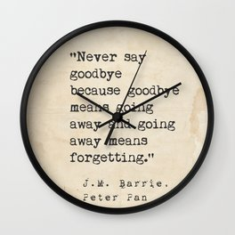 Never say goodbye because goodbye means going away and going away means forgetting. Wall Clock