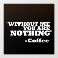 Coffee - Without Me You Are Nothing Canvas Print
