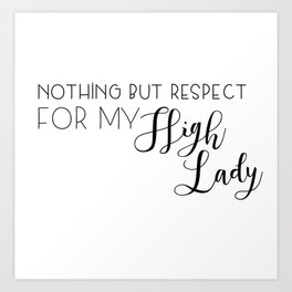 nothing but respect for my high lady Art Print