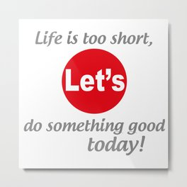 "Life is too short, Let's do something good today! [ ""Let's Collection"" by Hadavi Artworks ] Metal Print"