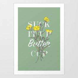 Suck it Up Buttercup Art Print