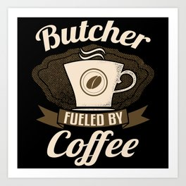 Butcher Fueled By Coffee Art Print
