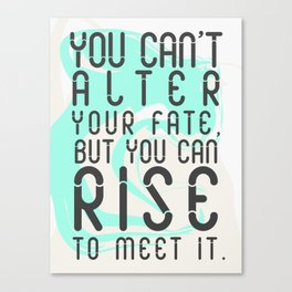 You can't alter your fate, but you can rise to meet it Canvas Print