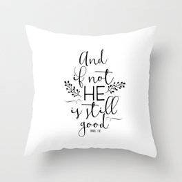Christian Quote - And If Not He Is Still Good Throw Pillow