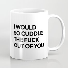 I WOULD SO CUDDLE THE FUCK OUT OF YOU Coffee Mug