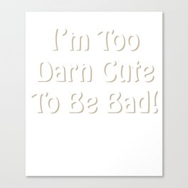 I'm Too Darn Cute to Be Bad Attractive Trouble-Maker T-Shirt Canvas Print