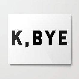 K, Bye Funny Quote Metal Print