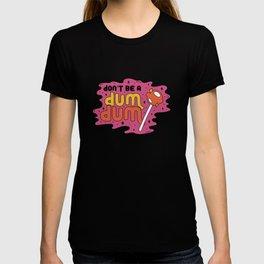 Don't be a dum dum T-shirt