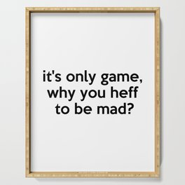 it's only game, why you heff to be mad? Quote Serving Tray