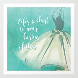 Life's to Short To Wear Boring Clothes Art Print