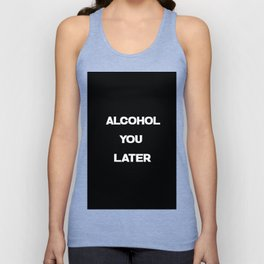 alcohol you later funny quote Unisex Tank Top