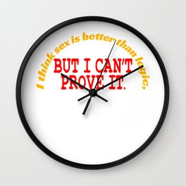 """I Think Sex is Better than Logic, But I Can't Prove It"" tee design for all naughty and liberated! Wall Clock"