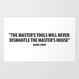 The master's tools will never dismantle the master's house. - Audre Lorde Art Print