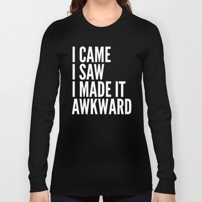 I Came I Saw I Made It Awkward (Black & White) Long Sleeve T-shirt