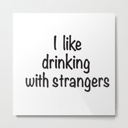 I like drinking with strangers black type Metal Print