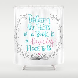 Between The Pages of A Book is a Lovely Place to Be Shower Curtain