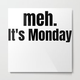 meh It's Monday /  Funny Witty & Sarcastic Humorous Gifts & T-Shirts. Metal Print