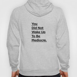 You Did Not Wake Up to Be Mediocre black and white minimalist typography home room wall decor Hoody