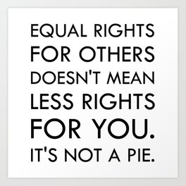 Equal Right for Others Doesn't Mean Less Rights for You. It's Not a Pie Art Print