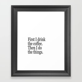 Black & White Coffee Typography Quote - First I Drink The Coffee Then I Do The Things Framed Art Print