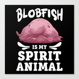 Blobfish Is My Spirit Animal Lovers Ugly Pet Gift Canvas Print