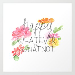 happy WHATEVER or WHATNOT Art Print