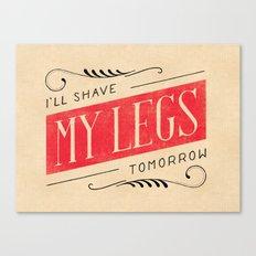 I'll Shave My Legs Tomorrow Canvas Print