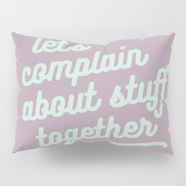 let's complain about stuff together Pillow Sham
