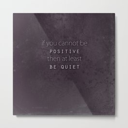 be positive or be quiet Metal Print