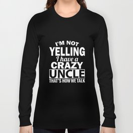I am yelling I have a crazy uncle thats how we talk uncle t-shirts Long Sleeve T-shirt