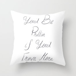 You'd Be Prettier if You'd Frown More Throw Pillow