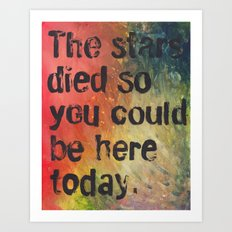 The Stars Died So You Could Be Here Today Art Print
